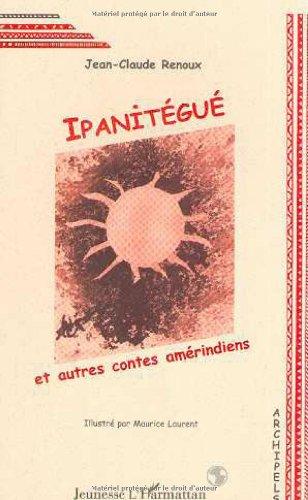 Ipanitégué et autres contes amérindiens par Jean-Claude Renoux