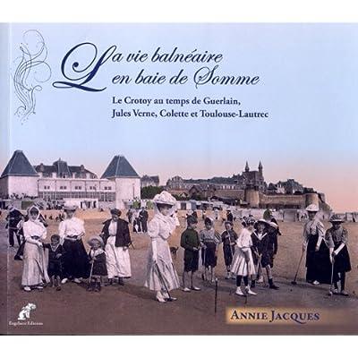 La Vie Balneaire en Baie de Somme. le Crotoy au Temps de Guerlain, Jules Verne, Colette et Toulouse-