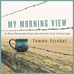 My Morning View: An iPhone Photography Project about Gratitude, Grief & Good Coffee (English Edition) par [Strobel, Tammy]