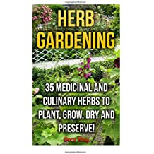 Herb Gardening: 35 Medicinal and Culinary Herbs to Plant, Grow, Dry and Preserve!