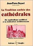 La Tradition cachée des cathédrales - Du symbolisme médiéval à la réalisation architecturale de Jean-Pierre Bayard ( 21 décembre 1999 ) - Dangles; Édition Horizons ésotériques (21 décembre 1999) - 21/12/1999
