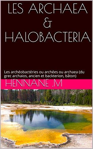 LES ARCHAEA & HALOBACTERIA: Les archéobactéries ou archées ou archaea (du grec archaios, ancien et backterion, bâton) par hennane .m