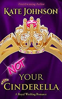 Not Your Cinderella: a Royal Wedding Romance (Royal Weddings Book 1) by [Johnson, Kate]