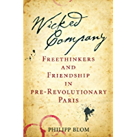 Wicked Company: Freethinkers and Friendship in pre-Revolutionary Paris (English Edition)