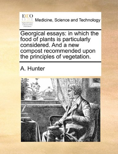 Georgical essays: in which the food of plants is particularly considered. And a new compost recommended upon the principles of vegetation.