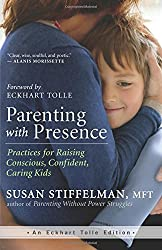 Parenting with Presence: Practices for Raising Conscious, Confident, Caring Kids (An Eckhart Tolle Edition) by Susan Stiffelman (2015-04-14)