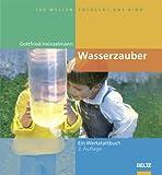 Hundert Welten entdeckt das Kind: Wasserzauber: Experimente und Spiele rund um das Wasser - Ein Werkstattbuch - Gottfried Heinzelmann