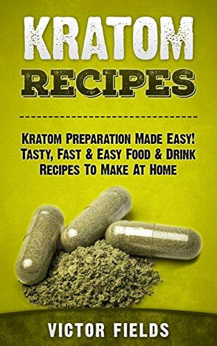 KRATOM: Kratom Recipes: Kratom Preparation Made Easy! Tasty, Fast & Easy Food & Drink Recipes To Make At Home (Modafinil, Nootropics, Smart Drug, Social ... Phenibut, Kava, Piracetam) (English Edition) (Supplement Loss Fat Stack)