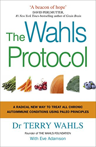 The Wahls Protocol: A Radical New Way to Treat All Chronic Autoimmune Conditions Using Paleo Principles (Wahl Diät)