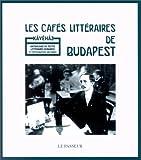 Les Cafés littéraires de Budapest - Anthologie de textes littéraires hongrois et photographies anciennes