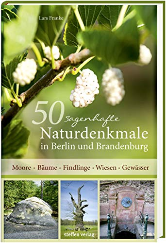 50 sagenhafte Naturdenkmale in Berlin und Brandenburg: Moore - Bäume - Findlinge - Wiesen - Gewässer
