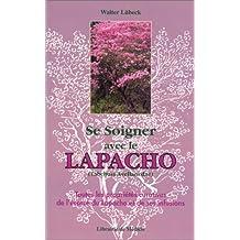 Se soigner avec le Lapacho : Toutes les propriétés curatives de l'écorce du Lapacho-Tabebuïa avellanedae, et de ses infusions et préparations