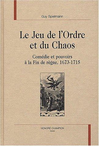 Le jeu de l'ordre et du chaos. comedie et pouvoirs a la fin de règne, 1673-1715.