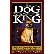 The Dog Who Would Be King: Tales and Surprising Lessons from a Pet Psychologist