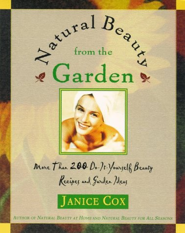 Natural Beauty from the Garden: More Than 200 Do-It-Yourself Beauty Recipes & Garden Ideas (Natural Beauty)