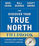 The Discover Your True North Fieldbook: A Personal Guide to Finding Your Authentic Leadership (J-B Warren Bennis Series)