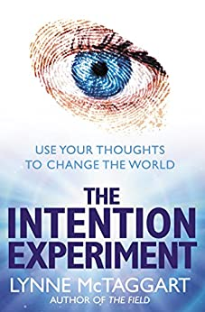 The Intention Experiment: Use Your Thoughts to Change the World by [McTaggart, Lynne]