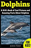 Dolphins: A Kid's Book Of Cool Images And Amazing Facts About Dolphins (Nature Books For Children Series 5)