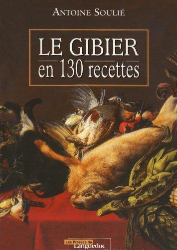 Le gibier en 130 recettes par Antoine Soulié