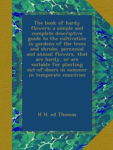 The book of hardy flowers; a simple and complete descriptive guide to the cultivation in gardens of the trees and shrubs, perennial and annual out-of-doors in summer in temperate countries -