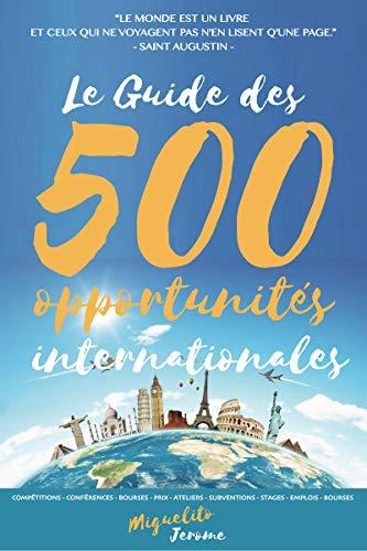 Le Guide des 500 Opportunités Internationales + 120 Bourses d'Etudes + 50 Programmes d'Échanges [BONUS]: Trouvez plus de 500 Salons, conférences, bourses ...  (Opportunités de Vie) (French Edition)
