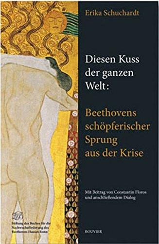 Diesen Kuss der ganzen Welt: Beethovens schöpferischer Sprung aus der Krise: Mit einem Beitrag von Constantin Floros und anschließendem Dialog -