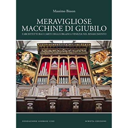 Meravigliose Macchine Di Giubilo. L'architettura E L'arte Degli Organi A Venezia Nel Rinascimento