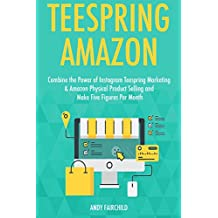 Teespring Amazon: Combine the Power of Instagram Teespring Marketing & Amazon Physical Product Selling and Make Five Figures Per Month (English Edition)