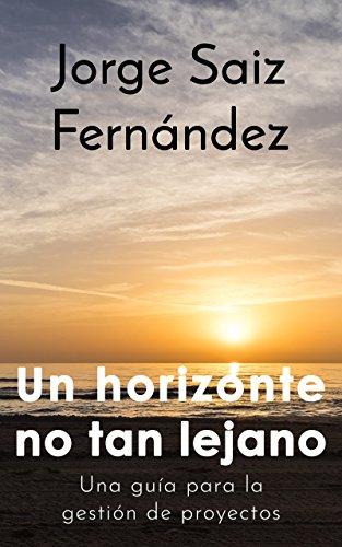 Un horizonte no tan lejano: Una guía para la gestión de proyectos por Jorge Saiz Fernández