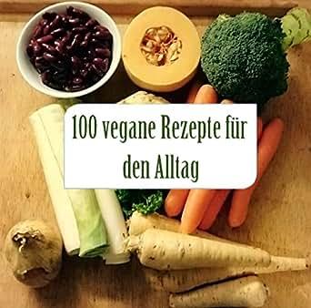 100 vegane rezepte f r den alltag einfach und schnell vegan kochen ohne komplizierte zutaten. Black Bedroom Furniture Sets. Home Design Ideas
