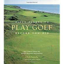 Fifty Places to Play Golf Before You Die: Golf Experts Share the World's Greatest Destinations by Santella, Chris (2005) Hardcover