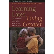 Learning Later, Living Greater: The Secret for Making the Most of Your After-50 Years (Culture Tools) by Nancy Merz Nordstrom (2007-03-14)