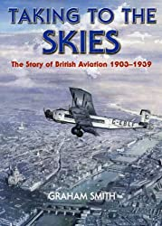 Taking to the Skies: The Story of British Aviation 1903-1939 (Aviation History)