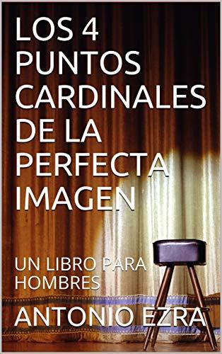 LOS 4 PUNTOS CARDINALES DE LA PERFECTA IMAGEN: UN LIBRO PARA HOMBRES por ANTONIO EZRA