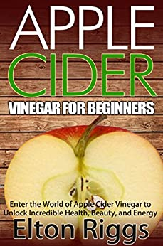 Apple Cider for Beginners: Enter the World of Apple Cider Vinegar to Unlock Incredible Health, Beauty, and Energy (Apple Cider Vinegar Handbook - The Definitive ... Cures, Recipes and More) (English Edition) par [Riggs, Elton]