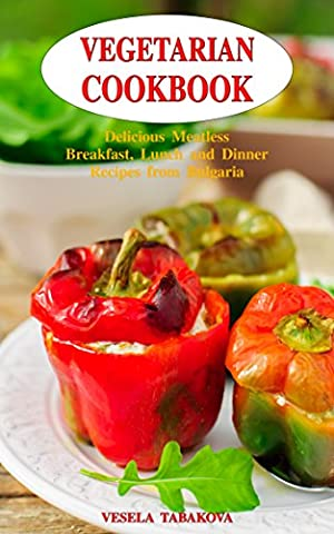 Vegetarian Cookbook: Delicious Meatless Breakfast, Lunch and Dinner Recipes from Bulgaria: Family-Friendly Vegetarian Meals (Healthy Vegetarian Recipes on a Budget Book
