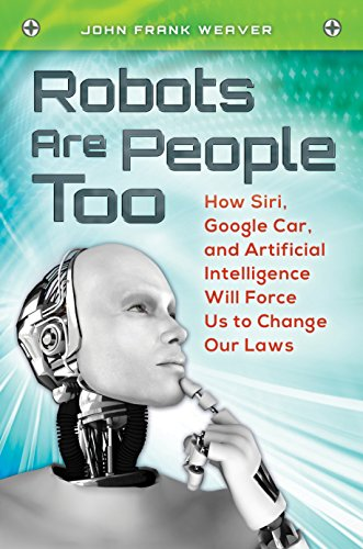 Robots Are People Too: How Siri, Google Car, and Artificial Intelligence Will Force Us to Change Our Laws (English Edition)