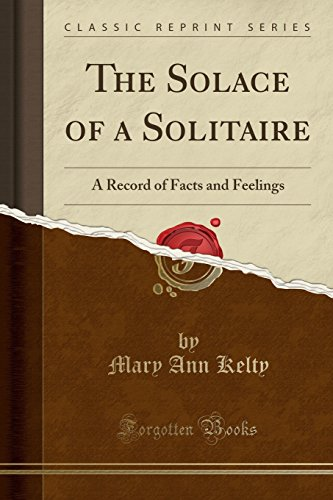 the-solace-of-a-solitaire-a-record-of-facts-and-feelings-classic-reprint