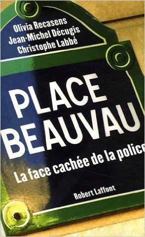 Place Beauvau : La face cache de la police de Jean-Michel Dcugis,Christophe Labb,Olivia Recasens ( 1 fvrier 2006 )