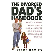 The Divorced Dad's Handbook: Advice, support and guidance for all the fathers going through separation or divorce: Practical Help and Reassurance for All Fathers Made Absent by Divorce or Separation