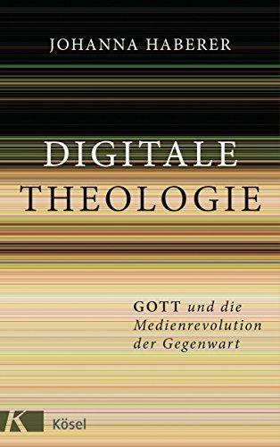 Digitale Theologie: Gott und die Medienrevolution der Gegenwart