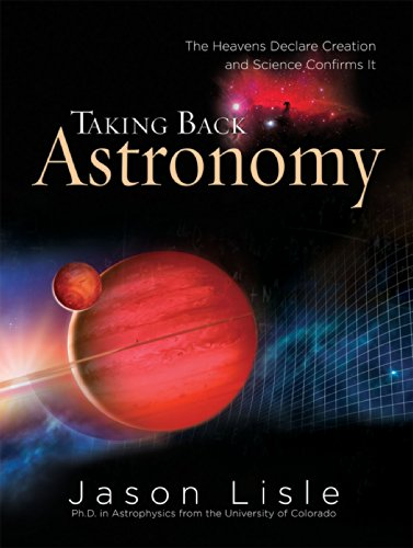 Taking Back Astronomy: The Heavens Declare Creation and Science Confirms It por Jason Lisle