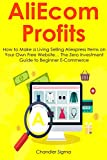 AliEcom Profits (2016): How to Make a Living Selling Aliexpress Items on Your Own Free Website… The Zero Investment Guide to Beginner E-Commerce (English Edition)