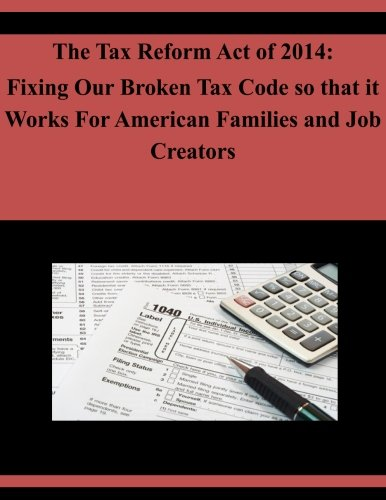 The Tax Reform Act of 2014: Fixing Our Broken Tax Code so that it Works For American Families and Job Creators (Taxation-finance Act 2014)