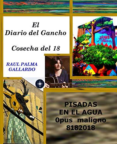 El Diario del Gancho.Cosecha del 18: Pisadas en el AGua. Opus Maligno 8182018 por Raul Palma Gallardo