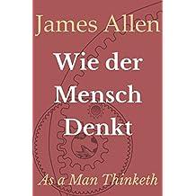 Wie der Mensch Denkt: As a Man Thinketh (Persönlicher Reichtum und Erfolg 2)