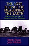 Lost Science of Measuring the Earth: Discovering the Sacred Geometry of the Ancients