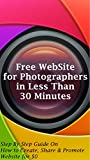 Free WebSite for Photographers in Less Than 30 minutes: Step By Step Guide On How to Create, Share and Promote Website for $0 (English Edition)