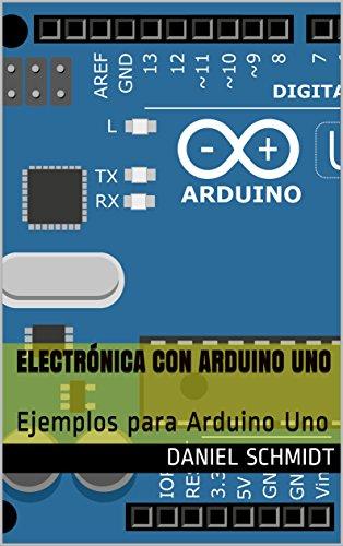 Electrónica con Arduino Uno: Ejemplos para Arduino Uno por Daniel Schmidt