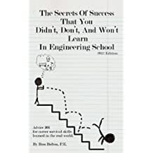 The Secrets Of Success That You Didn't, Don't, And Won't Learn In Engineering School: Advice 101 for career survival skills learned in the real world. 2012 Edition. (English Edition)